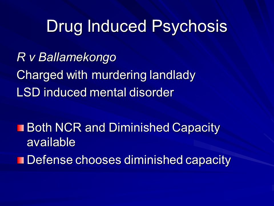 Drug Induced Psychosis R v Ballamekongo Charged with murdering landlady LSD induced mental disorder Both NCR and Diminished Capacity available Defense chooses diminished capacity