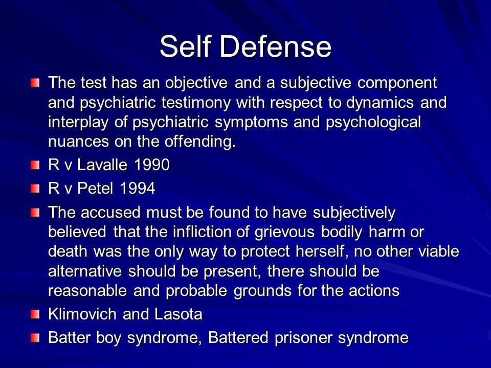 Self Defense The test has an objective and a subjective component and psychiatric testimony with respect to dynamics and interplay of psychiatric symptoms and psychological nuances on the offending.