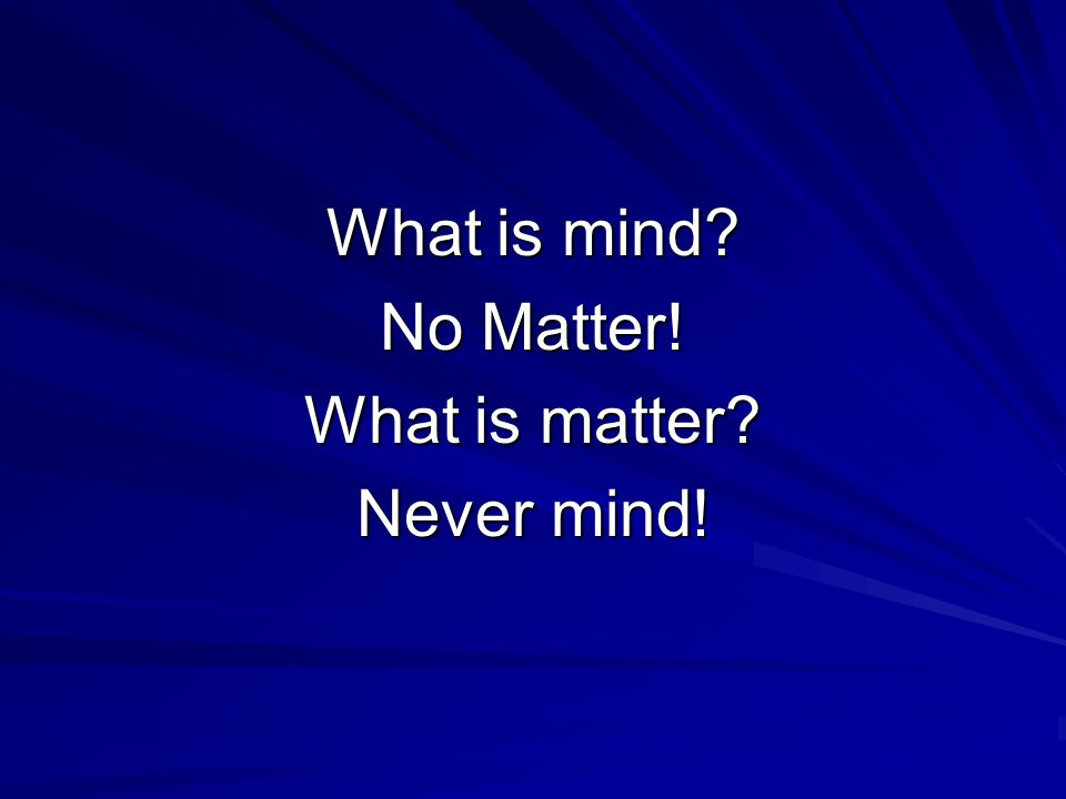 What is mind? No Matter! What is matter? Never mind!