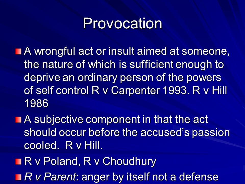 Provocation A wrongful act or insult aimed at someone, the nature of which is sufficient enough to deprive an ordinary person of the powers of self co