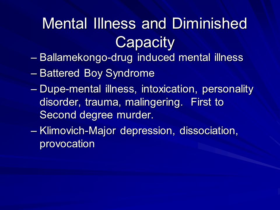 Mental Illness and Diminished Capacity –Ballamekongo-drug induced mental illness –Battered Boy Syndrome –Dupe-mental illness, intoxication, personality disorder, trauma, malingering.