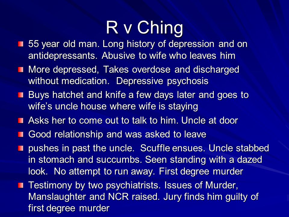 R v Ching 55 year old man. Long history of depression and on antidepressants. Abusive to wife who leaves him More depressed, Takes overdose and discha
