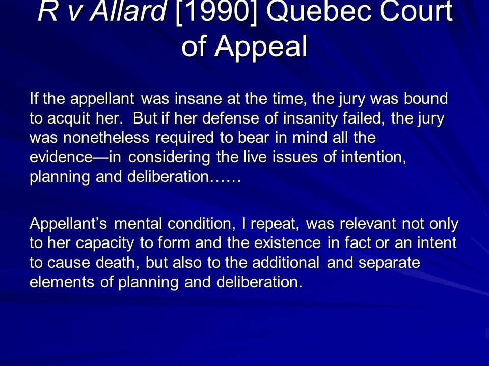 R v Allard [1990] Quebec Court of Appeal If the appellant was insane at the time, the jury was bound to acquit her. But if her defense of insanity fai