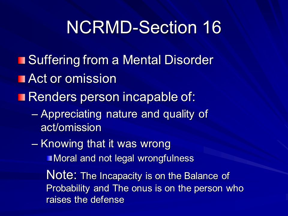 NCRMD-Section 16 Suffering from a Mental Disorder Act or omission Renders person incapable of: –Appreciating nature and quality of act/omission –Knowi