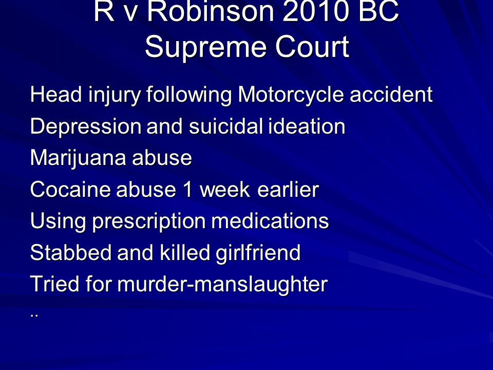 R v Robinson 2010 BC Supreme Court Head injury following Motorcycle accident Depression and suicidal ideation Marijuana abuse Cocaine abuse 1 week ear