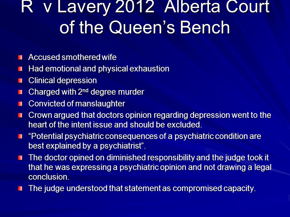 R v Lavery 2012 Alberta Court of the Queen's Bench Accused smothered wife Had emotional and physical exhaustion Clinical depression Charged with 2 nd degree murder Convicted of manslaughter Crown argued that doctors opinion regarding depression went to the heart of the intent issue and should be excluded.