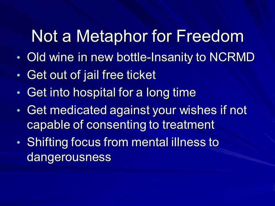 Not a Metaphor for Freedom Old wine in new bottle-Insanity to NCRMD Old wine in new bottle-Insanity to NCRMD Get out of jail free ticket Get out of jail free ticket Get into hospital for a long time Get into hospital for a long time Get medicated against your wishes if not capable of consenting to treatment Get medicated against your wishes if not capable of consenting to treatment Shifting focus from mental illness to dangerousness Shifting focus from mental illness to dangerousness