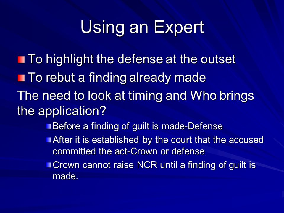 Using an Expert To highlight the defense at the outset To rebut a finding already made The need to look at timing and Who brings the application? Befo