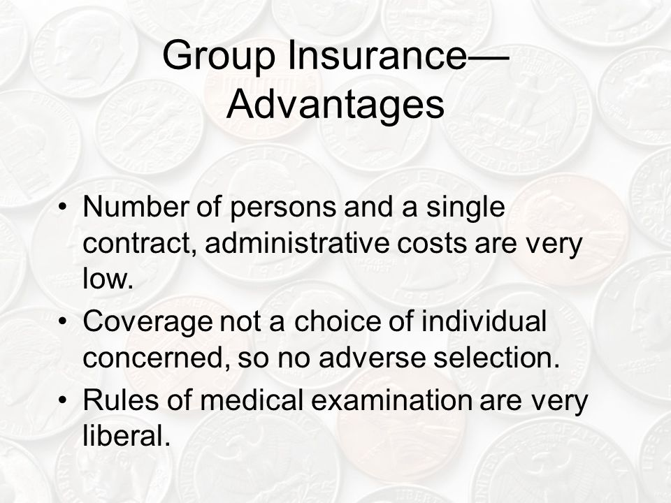Group Insurance— Advantages Number of persons and a single contract, administrative costs are very low.