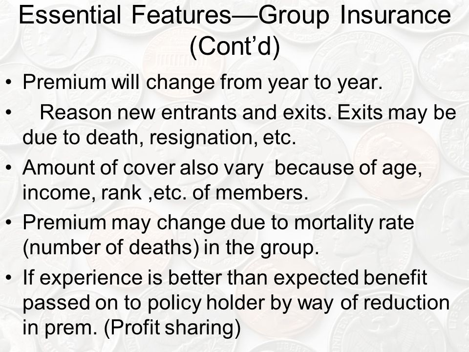 Essential Features—Group Insurance (Cont'd) Premium will change from year to year. Reason new entrants and exits. Exits may be due to death, resignati