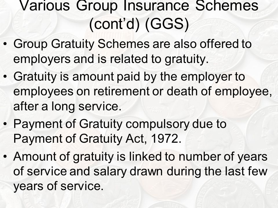 Various Group Insurance Schemes (cont'd) (GGS) Group Gratuity Schemes are also offered to employers and is related to gratuity.