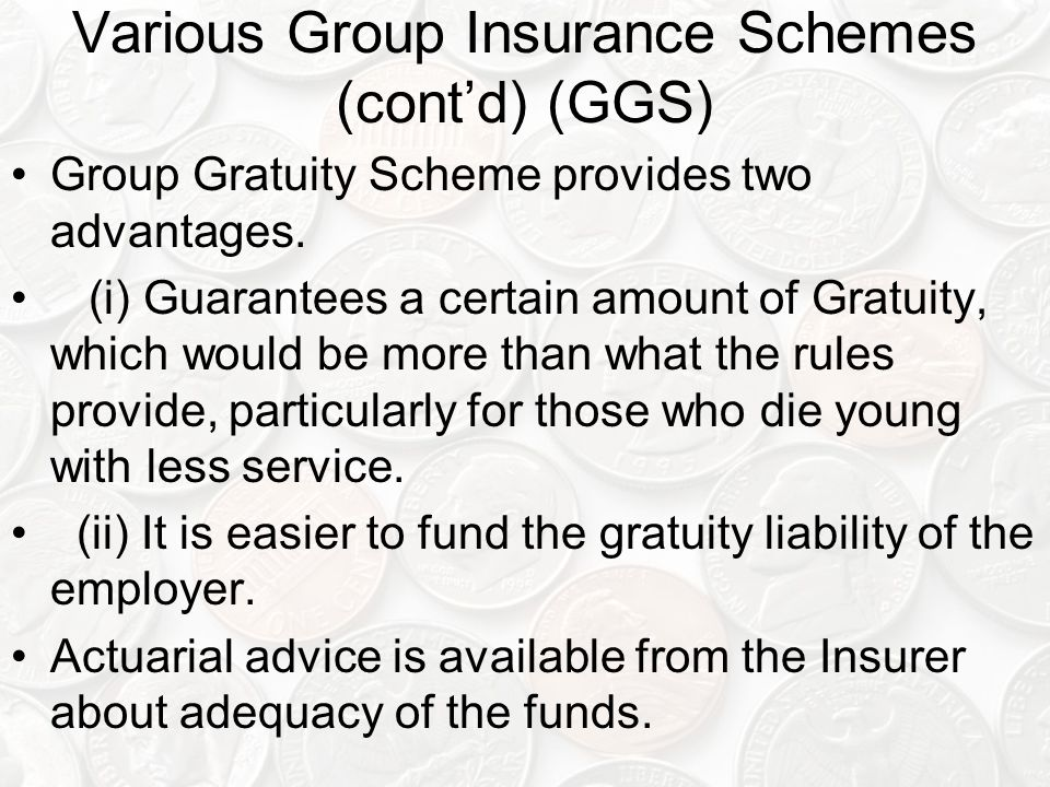 Various Group Insurance Schemes (cont'd) (GGS) Group Gratuity Scheme provides two advantages. (i) Guarantees a certain amount of Gratuity, which would