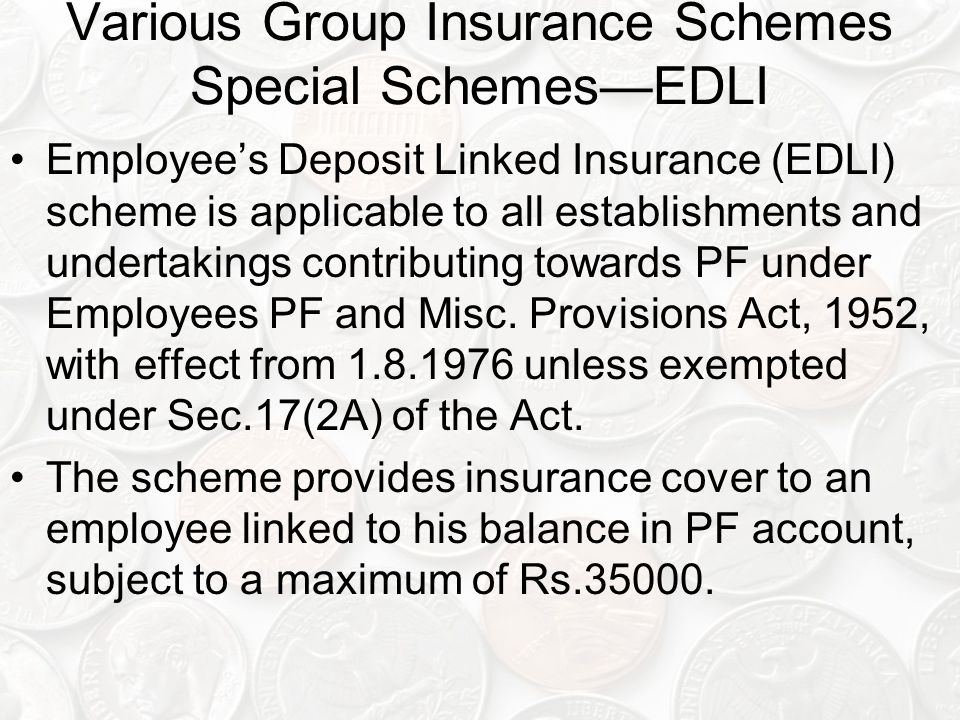 Various Group Insurance Schemes Special Schemes—EDLI Employee's Deposit Linked Insurance (EDLI) scheme is applicable to all establishments and undertakings contributing towards PF under Employees PF and Misc.
