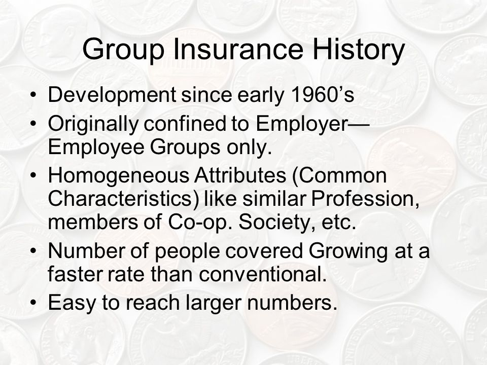 Group Insurance History Development since early 1960's Originally confined to Employer— Employee Groups only.