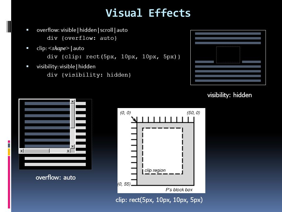 Visual Effects  overflow: visible | hidden | scroll | auto div {overflow: auto}  clip: | auto div {clip: rect(5px, 10px, 10px, 5px)}  visibility: v