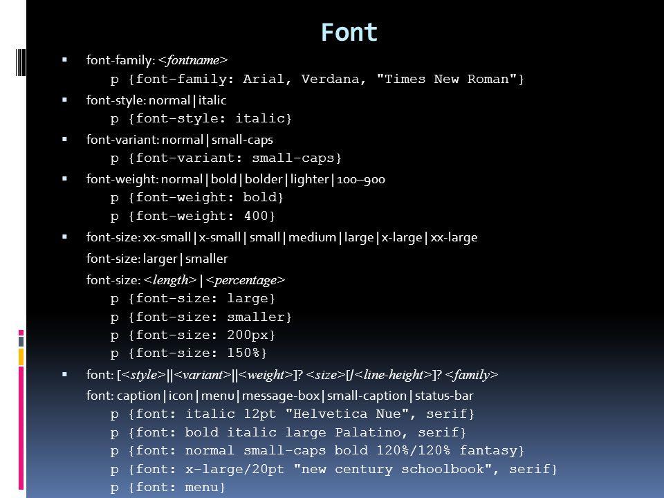 Font  font-family: p {font-family: Arial, Verdana, Times New Roman }  font-style: normal | italic p {font-style: italic}  font-variant: normal | small-caps p {font-variant: small-caps}  font-weight: normal | bold | bolder | lighter | 100–900 p {font-weight: bold} p {font-weight: 400}  font-size: xx-small | x-small | small | medium | large | x-large | xx-large font-size: larger | smaller font-size: | p {font-size: large} p {font-size: smaller} p {font-size: 200px} p {font-size: 150%}  font: [ || || ].