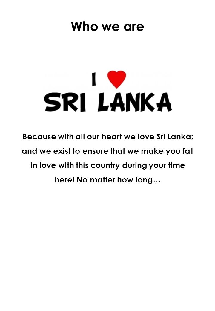 Who we are Because with all our heart we love Sri Lanka; and we exist to ensure that we make you fall in love with this country during your time here.