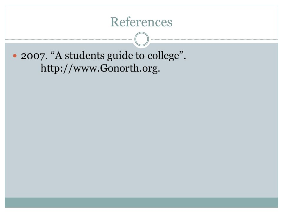 References 2007. A students guide to college . http://www.Gonorth.org.