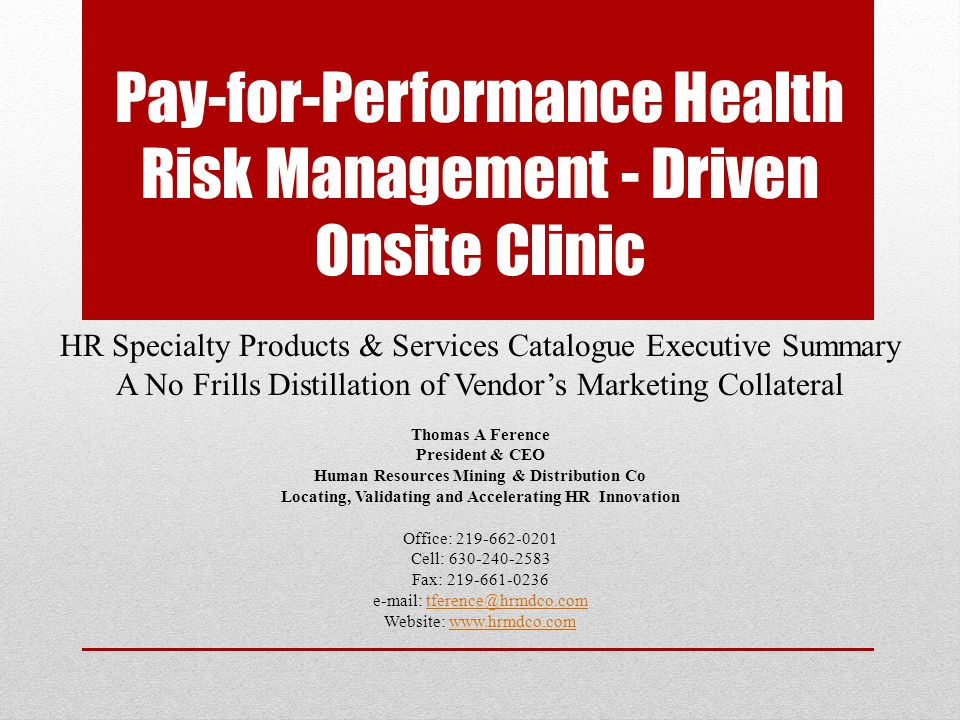 Pay-for-Performance Onsite Clinics Typical onsite clinic vendor focuses solely on providing healthcare services and not managing employee health risk Full time vendor-provided onsite health coach/clinician Primary, acute and episodic services for (at your option) occ-health, non-occ-health plus LM, DM, Rx and Fitness Center Automated evidence-based and decision support system originally begun 15+ years ago for the Department of Defense and now supported by over 30 full-time research clinicians Reduces 50% error rate found in physicians' memory- based diagnoses and recommended treatments Integrated PHR/EMR for improved patient/clinician experience, measuring improved health management, evidence based care Health professionals skilled in motivation, education, personal goal setting, and behavior change coaching