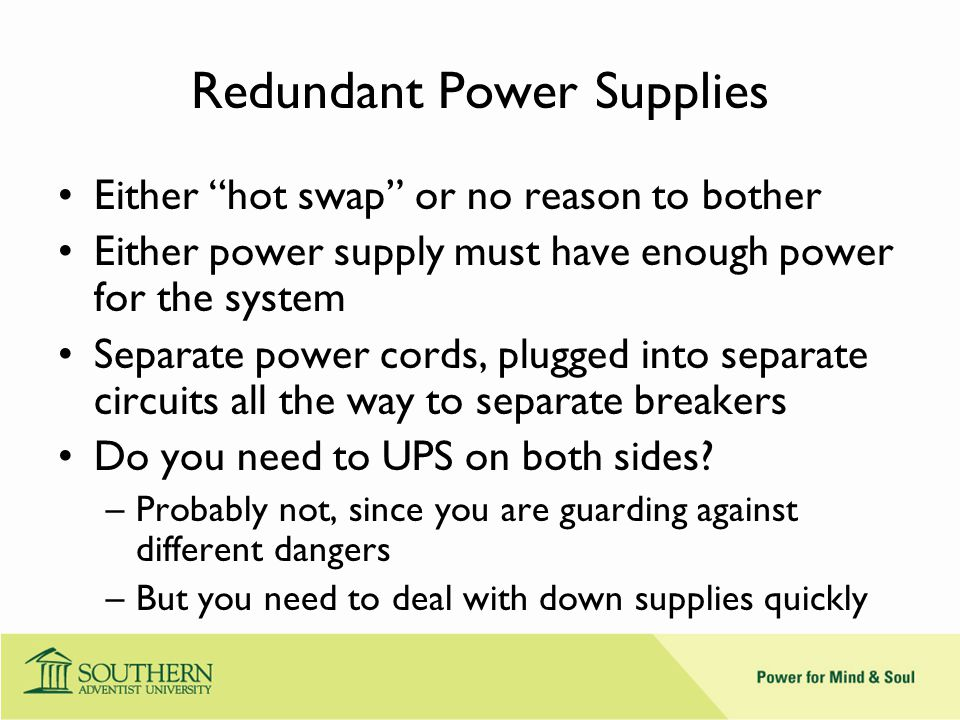 Redundant Power Supplies Either hot swap or no reason to bother Either power supply must have enough power for the system Separate power cords, plugged into separate circuits all the way to separate breakers Do you need to UPS on both sides.