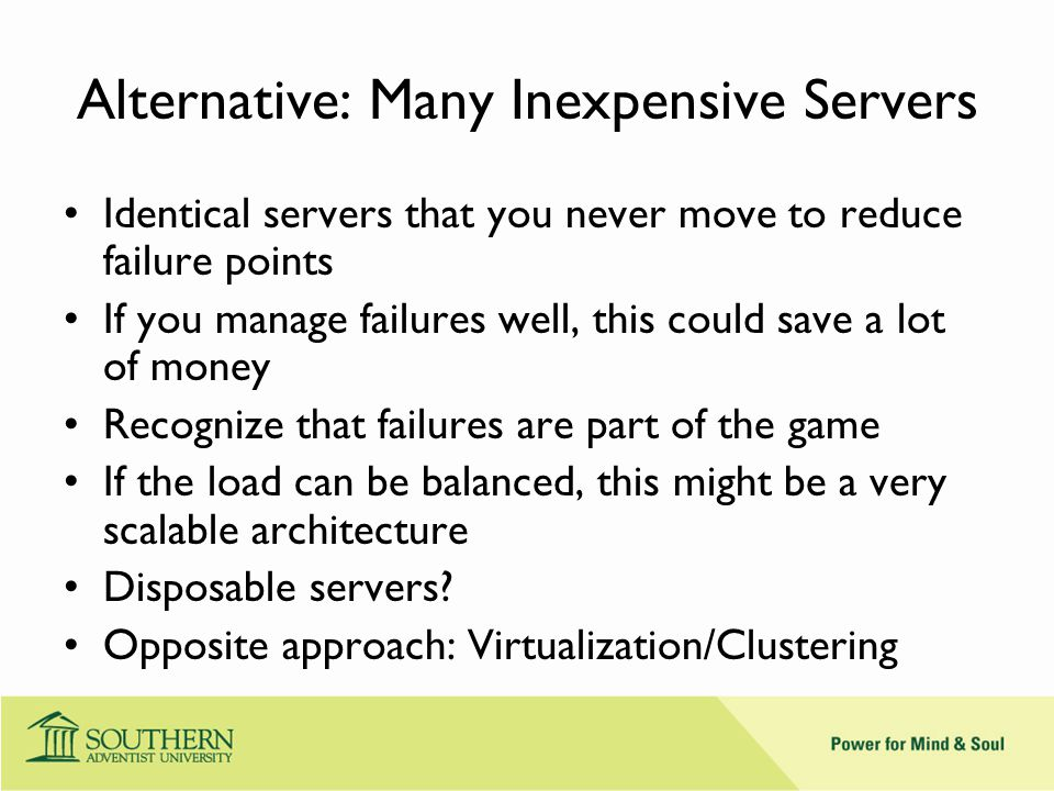 Alternative: Many Inexpensive Servers Identical servers that you never move to reduce failure points If you manage failures well, this could save a lot of money Recognize that failures are part of the game If the load can be balanced, this might be a very scalable architecture Disposable servers.