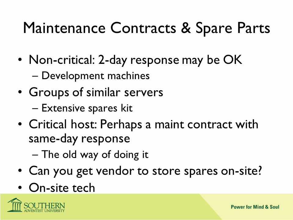 Maintenance Contracts & Spare Parts Non-critical: 2-day response may be OK –Development machines Groups of similar servers –Extensive spares kit Critical host: Perhaps a maint contract with same-day response –The old way of doing it Can you get vendor to store spares on-site.
