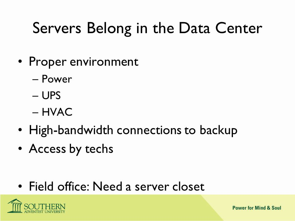 Servers Belong in the Data Center Proper environment –Power –UPS –HVAC High-bandwidth connections to backup Access by techs Field office: Need a server closet