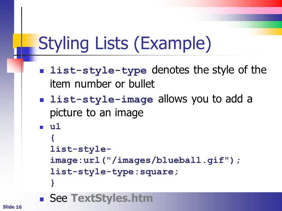 Slide 16 Styling Lists (Example) list-style-type denotes the style of the item number or bullet list-style-image allows you to add a picture to an image ul { list-style- image:url( /images/blueball.gif ); list-style-type:square; } See TextStyles.htm
