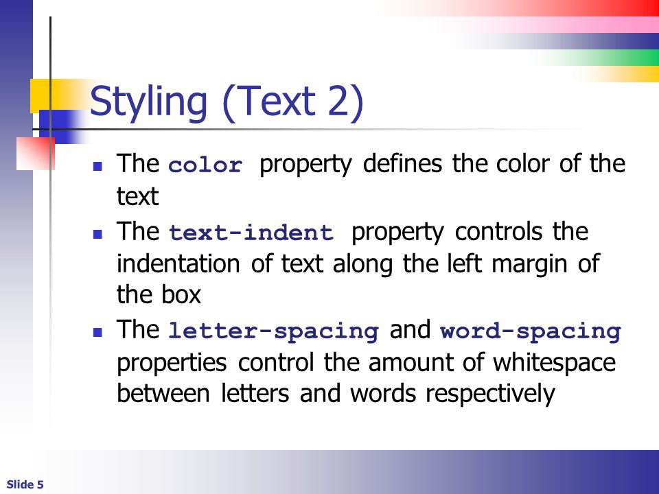 Slide 5 Styling (Text 2) The color property defines the color of the text The text-indent property controls the indentation of text along the left margin of the box The letter-spacing and word-spacing properties control the amount of whitespace between letters and words respectively