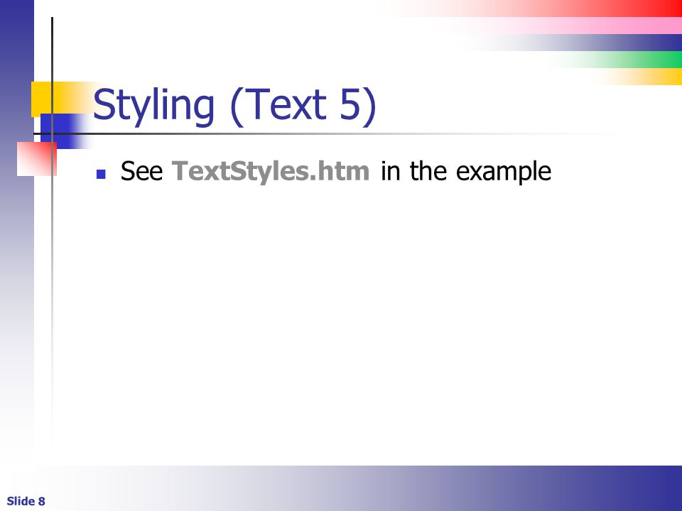 Slide 8 Styling (Text 5) See TextStyles.htm in the example