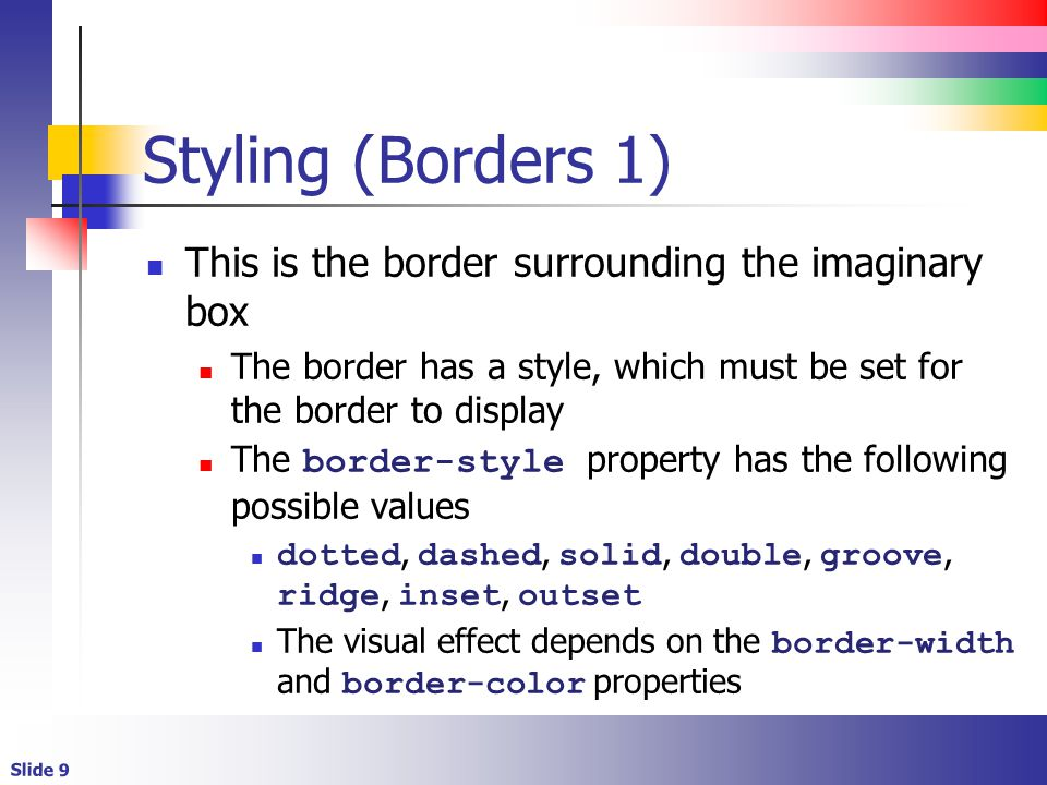 Slide 9 Styling (Borders 1) This is the border surrounding the imaginary box The border has a style, which must be set for the border to display The border-style property has the following possible values dotted, dashed, solid, double, groove, ridge, inset, outset The visual effect depends on the border-width and border-color properties