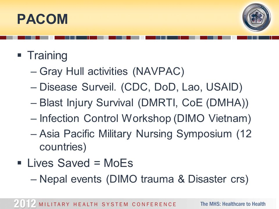 PACOM  Training –Gray Hull activities (NAVPAC) –Disease Surveil. (CDC, DoD, Lao, USAID) –Blast Injury Survival (DMRTI, CoE (DMHA)) –Infection Control