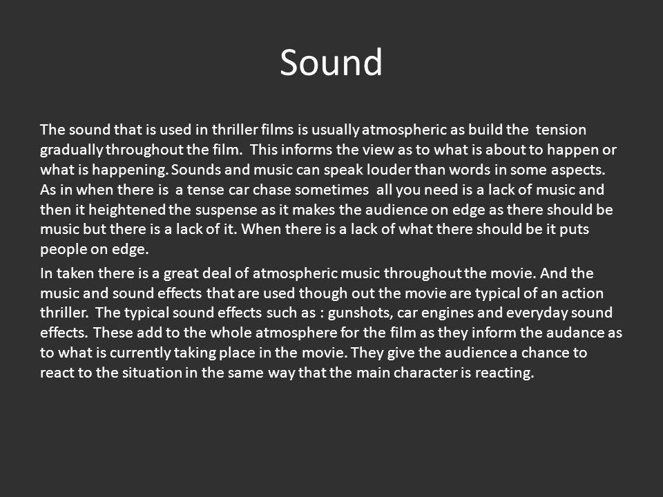 Sound The sound that is used in thriller films is usually atmospheric as build the tension gradually throughout the film.