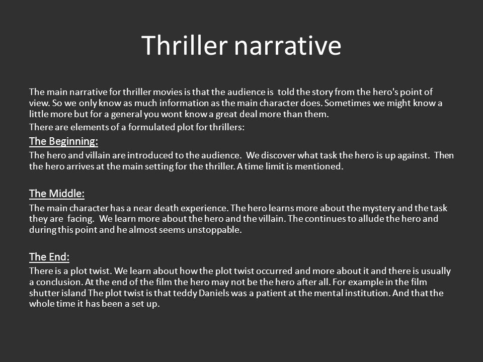 Character examples There are certain character types that generally appear in thrillers : Heroes The hero in a thriller is typically male., as in 'Taken' and 'Shutter Island' the lead hero is male.