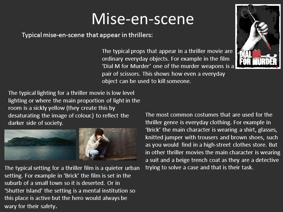 Mise-en-scene Typical mise-en-scene that appear in thrillers: The typical props that appear in a thriller movie are ordinary everyday objects.