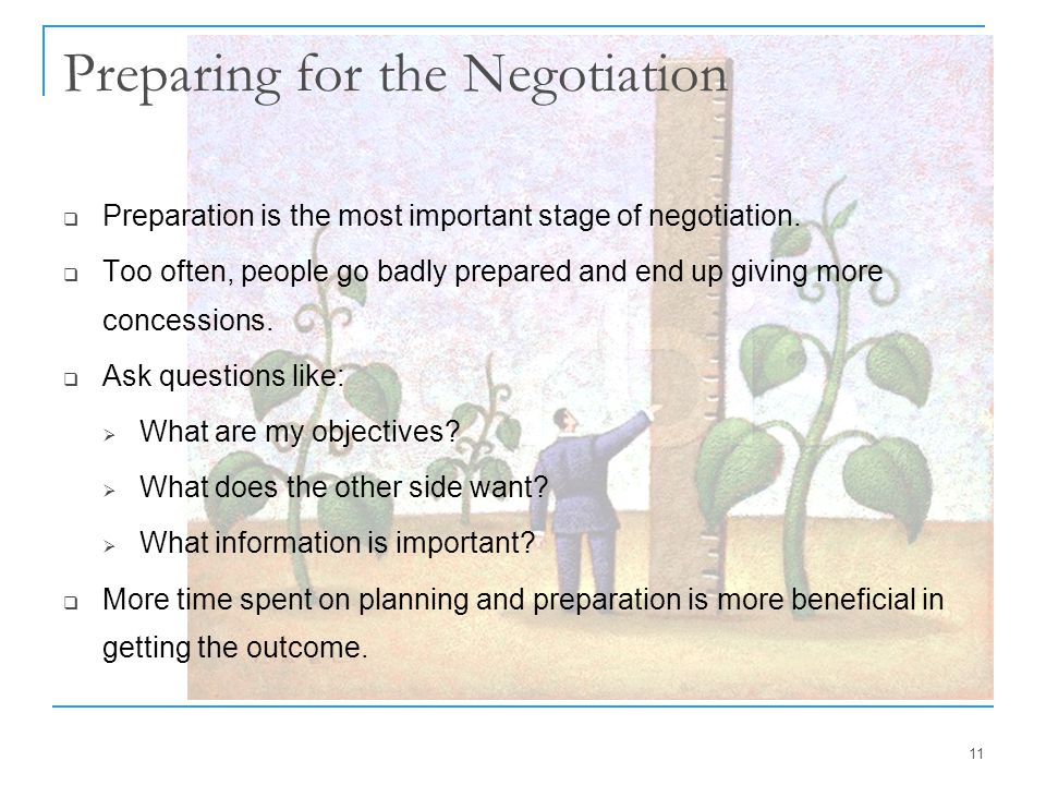 11 Preparing for the Negotiation  Preparation is the most important stage of negotiation.  Too often, people go badly prepared and end up giving mor