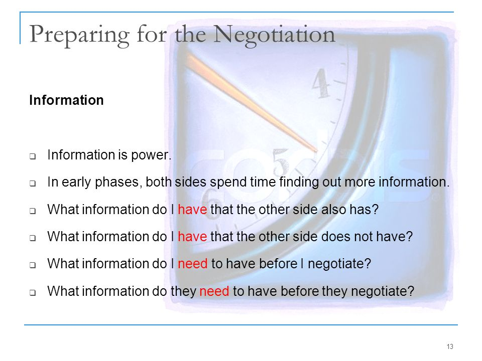 13 Preparing for the Negotiation Information  Information is power.  In early phases, both sides spend time finding out more information.  What inf