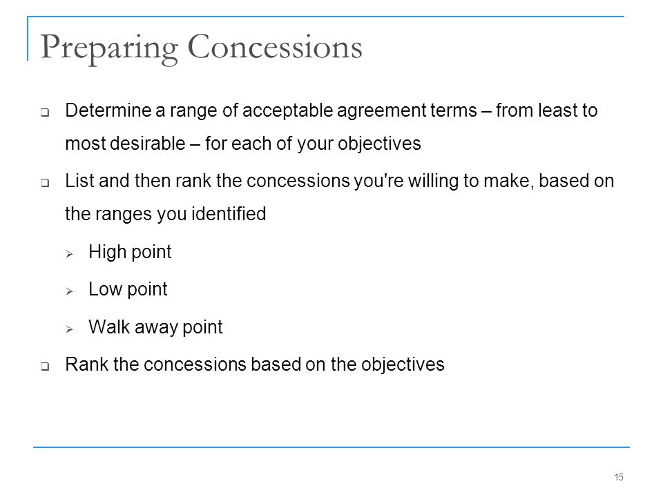Preparing Concessions  Determine a range of acceptable agreement terms – from least to most desirable – for each of your objectives  List and then r