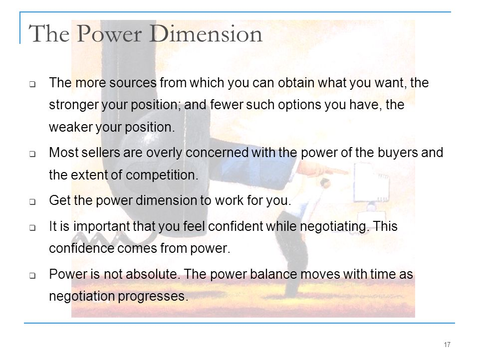 17 The Power Dimension  The more sources from which you can obtain what you want, the stronger your position; and fewer such options you have, the we