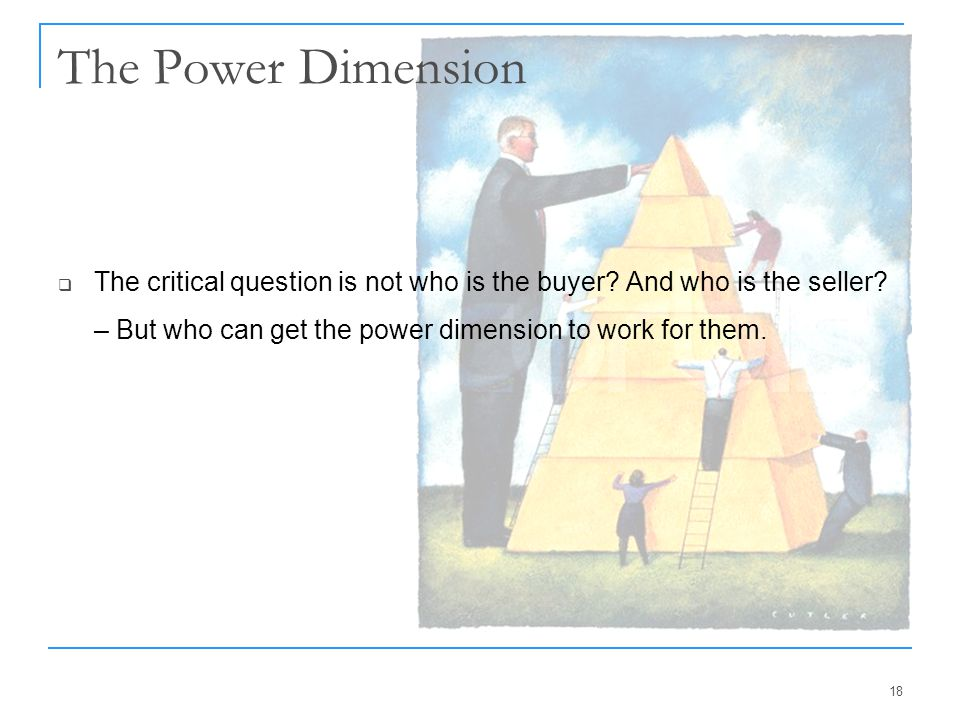 18 The Power Dimension  The critical question is not who is the buyer? And who is the seller? – But who can get the power dimension to work for them.