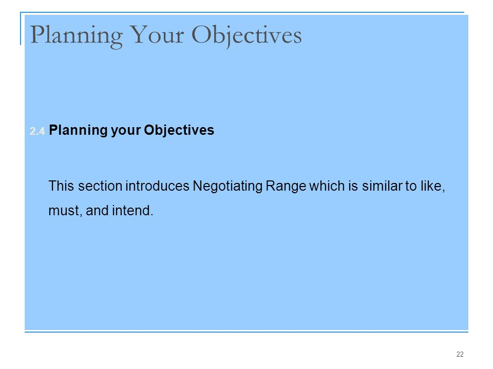 22 Planning Your Objectives 2.4 Planning your Objectives This section introduces Negotiating Range which is similar to like, must, and intend.