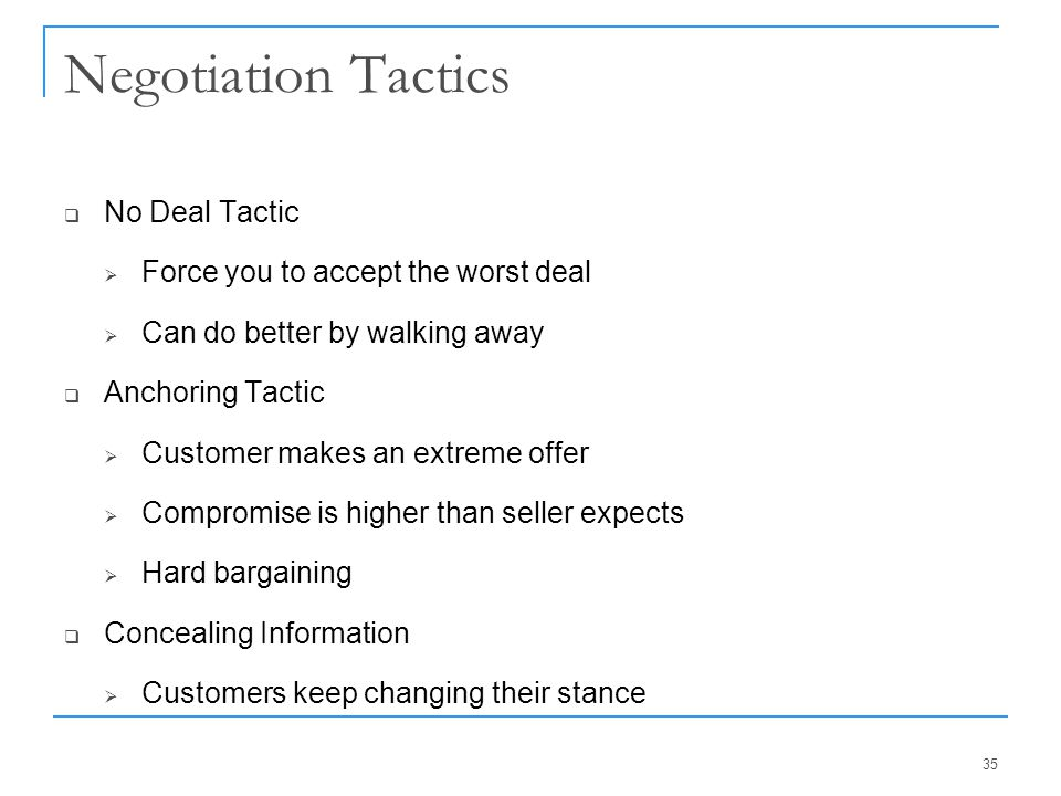 Negotiation Tactics  No Deal Tactic  Force you to accept the worst deal  Can do better by walking away  Anchoring Tactic  Customer makes an extre