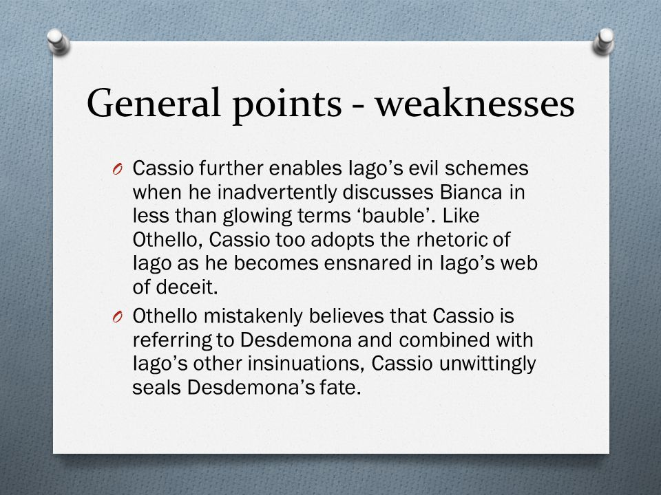 General points - weaknesses O Cassio further enables Iago's evil schemes when he inadvertently discusses Bianca in less than glowing terms 'bauble'.