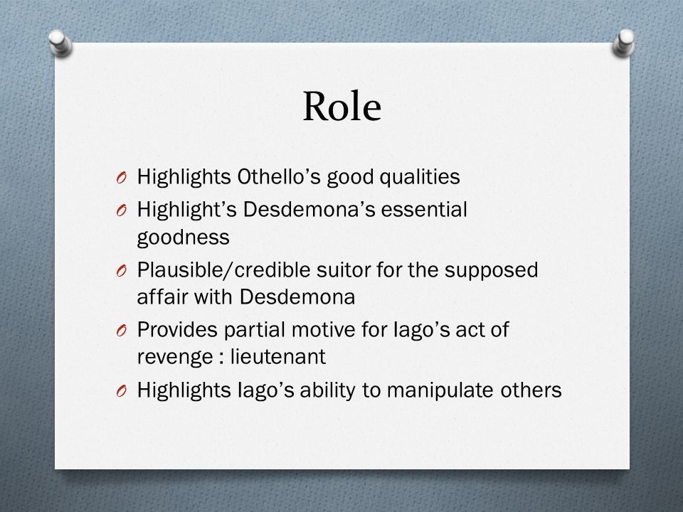 Role O Highlights Othello's good qualities O Highlight's Desdemona's essential goodness O Plausible/credible suitor for the supposed affair with Desdemona O Provides partial motive for Iago's act of revenge : lieutenant O Highlights Iago's ability to manipulate others