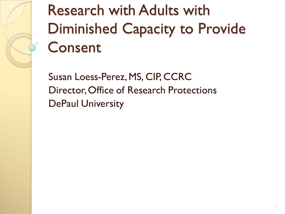 Research with Adults with Diminished Capacity to Provide Consent Susan Loess-Perez, MS, CIP, CCRC Director, Office of Research Protections DePaul University 1