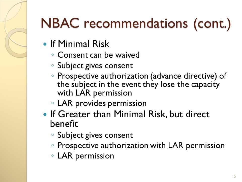 NBAC recommendations (cont.) If Minimal Risk ◦ Consent can be waived ◦ Subject gives consent ◦ Prospective authorization (advance directive) of the subject in the event they lose the capacity with LAR permission ◦ LAR provides permission If Greater than Minimal Risk, but direct benefit ◦ Subject gives consent ◦ Prospective authorization with LAR permission ◦ LAR permission 15