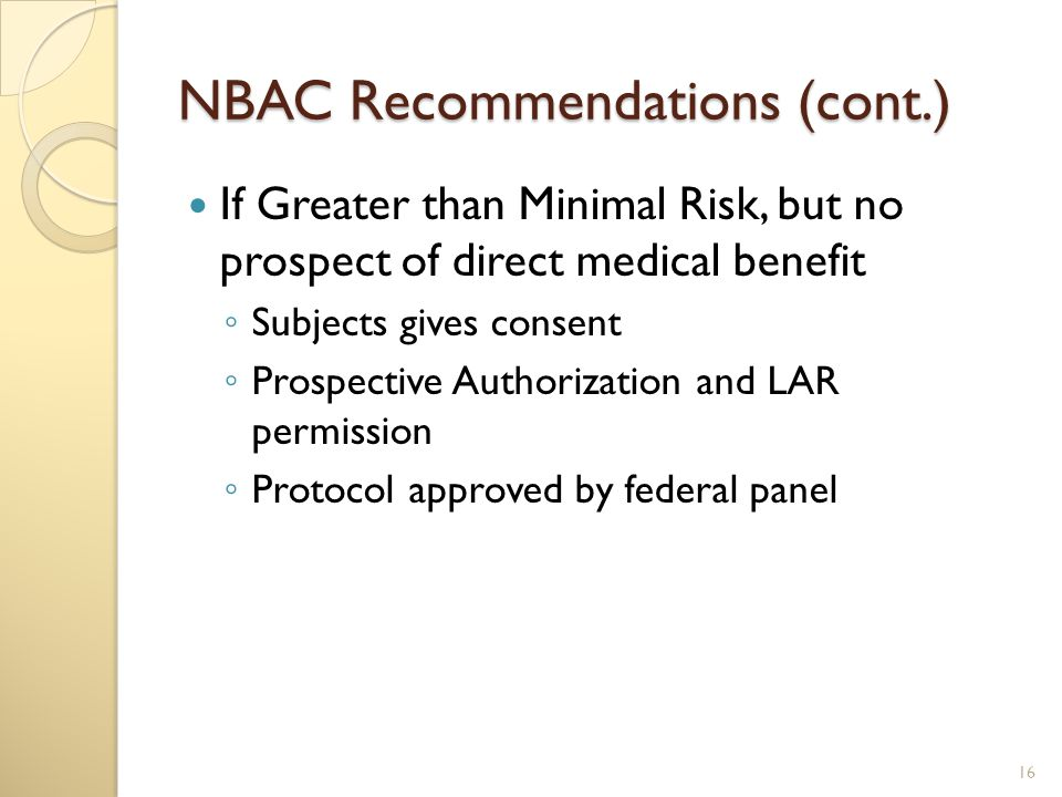 NBAC Recommendations (cont.) If Greater than Minimal Risk, but no prospect of direct medical benefit ◦ Subjects gives consent ◦ Prospective Authorization and LAR permission ◦ Protocol approved by federal panel 16