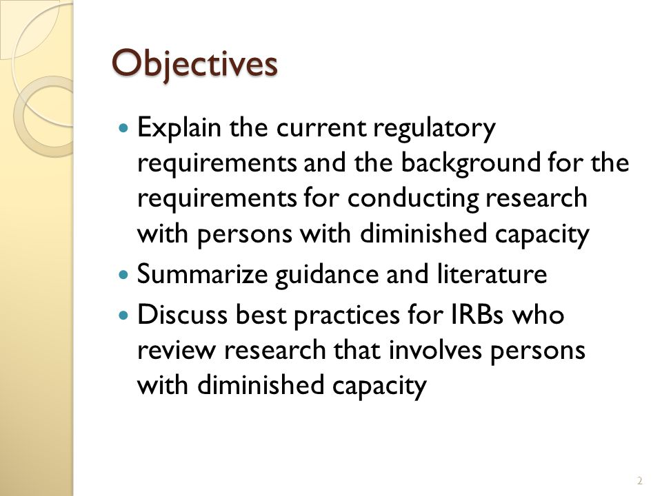 Objectives Explain the current regulatory requirements and the background for the requirements for conducting research with persons with diminished capacity Summarize guidance and literature Discuss best practices for IRBs who review research that involves persons with diminished capacity 2