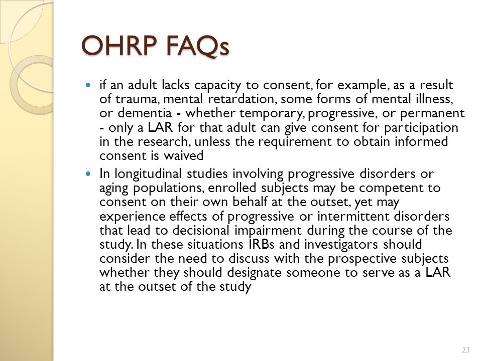 OHRP FAQs if an adult lacks capacity to consent, for example, as a result of trauma, mental retardation, some forms of mental illness, or dementia - whether temporary, progressive, or permanent - only a LAR for that adult can give consent for participation in the research, unless the requirement to obtain informed consent is waived In longitudinal studies involving progressive disorders or aging populations, enrolled subjects may be competent to consent on their own behalf at the outset, yet may experience effects of progressive or intermittent disorders that lead to decisional impairment during the course of the study.
