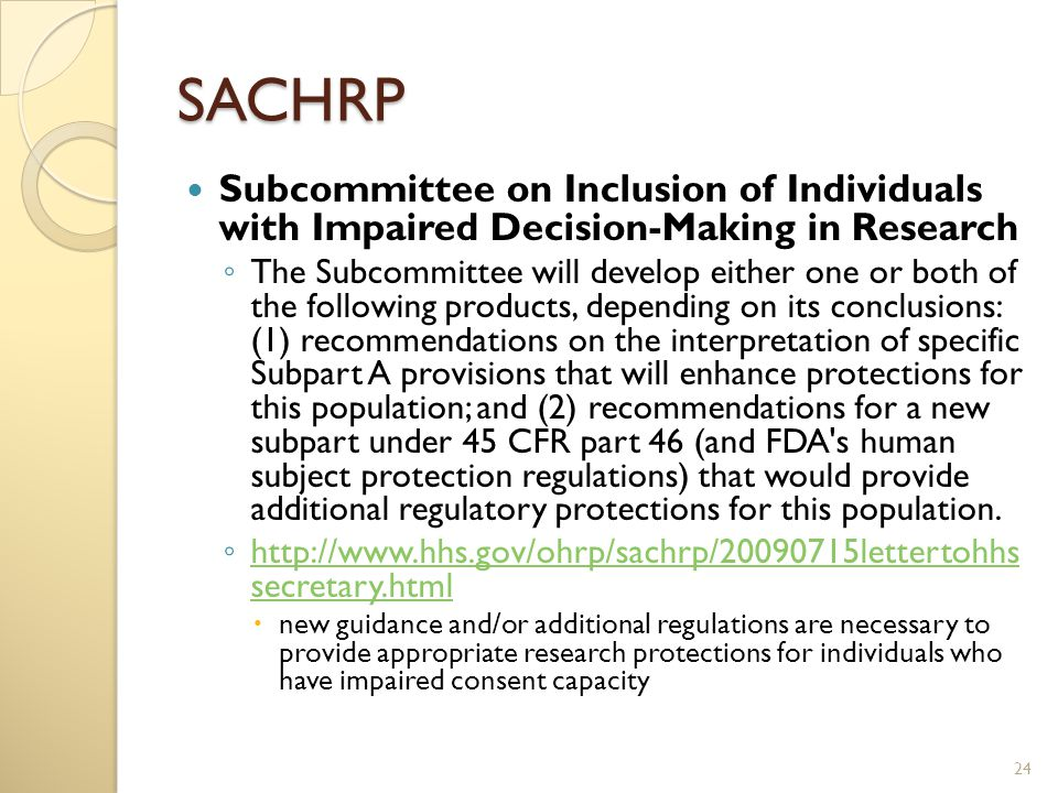SACHRP Subcommittee on Inclusion of Individuals with Impaired Decision-Making in Research ◦ The Subcommittee will develop either one or both of the following products, depending on its conclusions: (1) recommendations on the interpretation of specific Subpart A provisions that will enhance protections for this population; and (2) recommendations for a new subpart under 45 CFR part 46 (and FDA s human subject protection regulations) that would provide additional regulatory protections for this population.